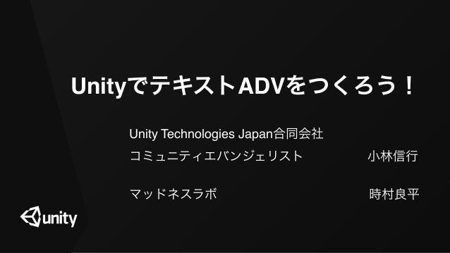 UnityでテキストADVをつくろう! Unity Technologies Japan合同会社 コミュニティエバンジェリスト小林信行 マッドネスラボ時村良平