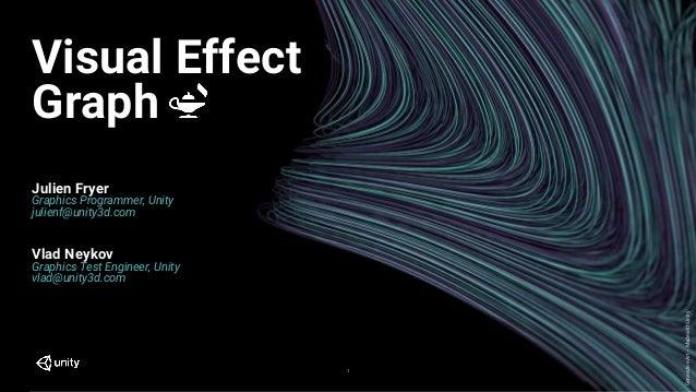 GenerativeArt–MadewithUnity Visual Effect Graph 1 Julien Fryer Graphics Programmer, Unity julienf@unity3d.com Vlad Neykov ...