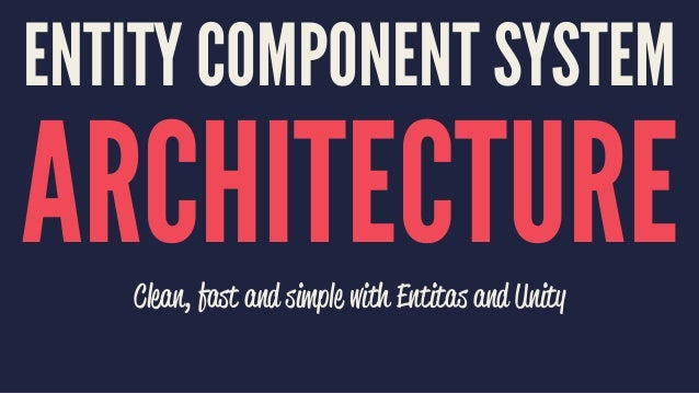 ENTITY COMPONENT SYSTEM ARCHITECTUREClean, fast and simple with Entitas and Unity