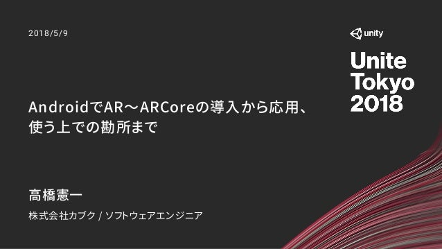 AndroidでAR〜ARCoreの導入から応用、 使う上での勘所まで 2018/5/9 高橋憲一 株式会社カブク / ソフトウェアエンジニア
