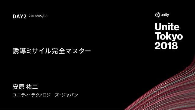 誘導ミサイル完全マスター ユニティ・テクノロジーズ・ジャパン 2018/05/08DAY2 安原 祐二