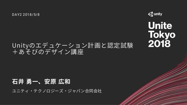 Unityのエデュケーション計画と認定試験 +あそびのデザイン講座 DAY2 2018/5/8 石井 勇一、安原 広和 ユニティ・テクノロジーズ・ジャパン合同会社