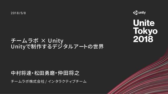 チームラボ × Unity Unityで制作するデジタルアートの世界 2018/5/8 中村将達・松田勇磨・仲田将之 チームラボ株式会社 / インタラクティブチーム