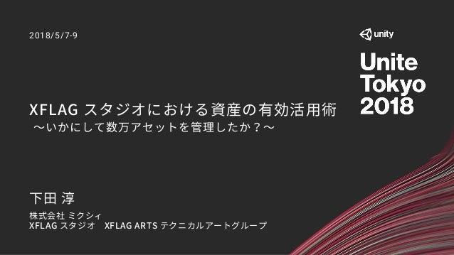 XFLAG スタジオにおける資産の有効活用術 ~いかにして数万アセットを管理したか?~ 2018/5/7-9 下田 淳 株式会社 ミクシィ XFLAG スタジオ XFLAG ARTS テクニカルアートグループ