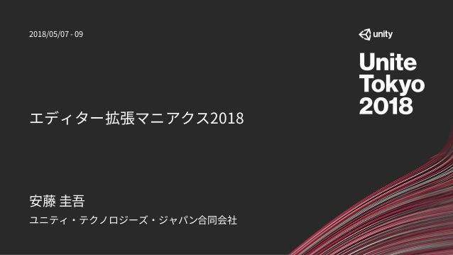 エディター拡張マニアクス2018 ユニティ・テクノロジーズ・ジャパン合同会社 安藤 圭吾 2018/05/07 - 09