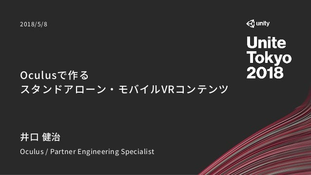 Oculusで作る スタンドアローン・モバイルVRコンテンツ 2018/5/8 井口 健治 Oculus / Partner Engineering Specialist