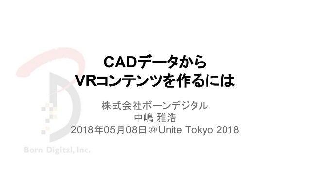 CADデータから VRコンテンツを作るには 株式会社ボーンデジタル 中嶋 雅浩 2018年05月08日@Unite Tokyo 2018