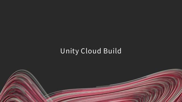 • 開発用PCを使わずに、プラットフォームごとのビルドができる サービス • クラウド上のマシンでビルドを行う Unity Cloud Build とは