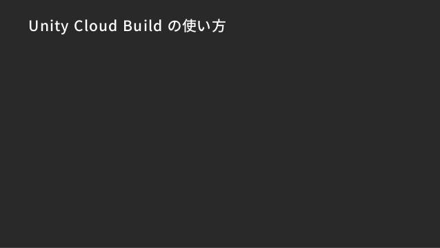 Unity Cloud Build ができること • 開発用のPCを使わずにビルドができる • 複数のビルドを同時に走らせられる • バージョン更新時に自動ビルド • チームメンバーに成果物を配布