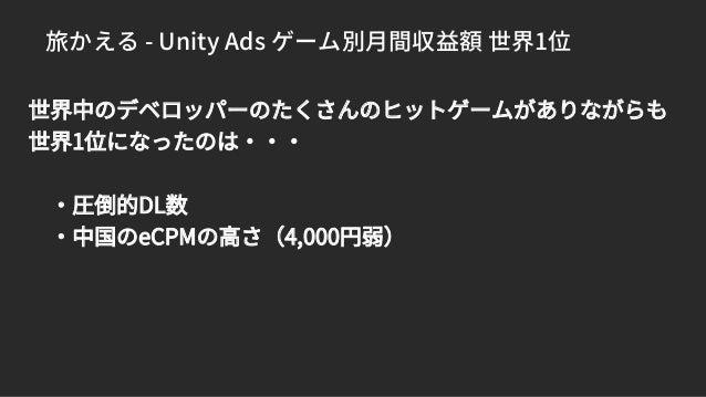 旅かえる - Unity Ads ゲーム別月間収益額 世界1位 世界中のデベロッパーのたくさんのヒットゲームがありながらも 世界1位になったのは・・・ ・圧倒的DL数 ・中国のeCPMの高さ(4,000円弱)