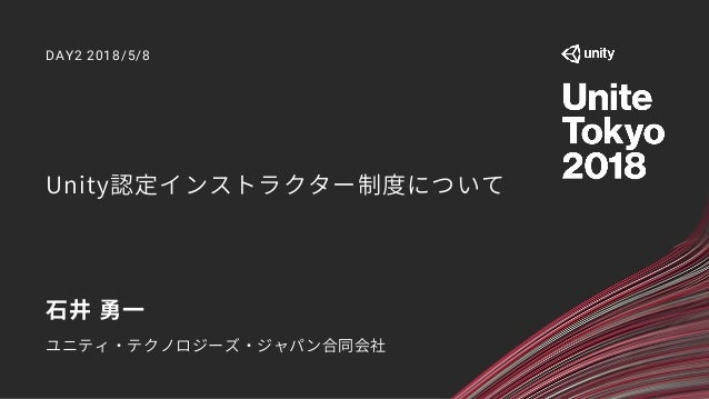 Unity認定インストラクター制度について DAY2 2018/5/8 石井 勇一 ユニティ・テクノロジーズ・ジャパン合同会社