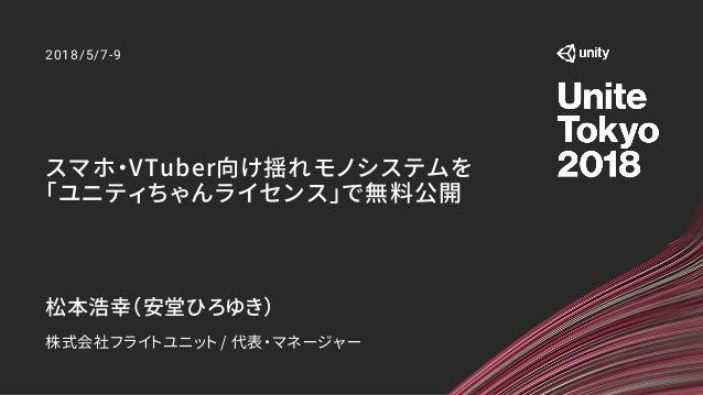 2018/5/7-9 松本浩幸(安堂ひろゆき) 株式会社フライトユニット / 代表・マネージャー スマホ・VTuber向け揺れモノシステムを 「ユニティちゃんライセンス」で無料公開