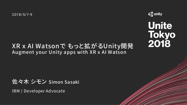 XR x AI Watsonで もっと拡がるUnity開発 Augment your Unity apps with XR x AI Watson 2018/5/7-9 佐々木 シモン Simon Sasaki IBM / Developer ...