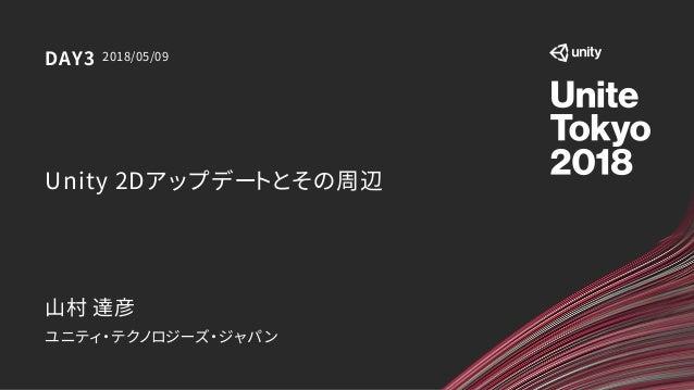 Unity 2Dアップデートとその周辺 ユニティ・テクノロジーズ・ジャパン 2018/05/09DAY3 山村 達彦