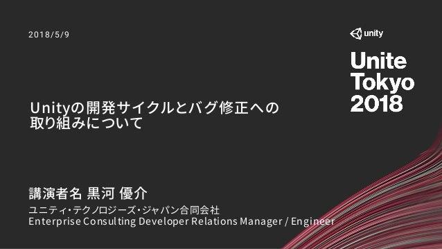 Unityの開発サイクルとバグ修正への 取り組みについて 2018/5/9 講演者名 黒河 優介 ユニティ・テクノロジーズ・ジャパン合同会社 Enterprise Consulting Developer Relations Manager /...