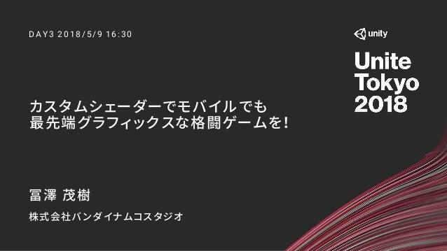 カスタムシェーダーでモバイルでも 最先端グラフィックスな格闘ゲームを! D A Y 3 2 0 1 8 /5 /9 1 6 :3 0 冨澤 茂樹 株式会社バンダイナムコスタジオ