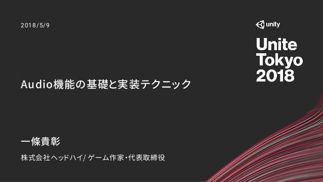 Audio機能の基礎と実装テクニック 2018/5/9 一條貴彰 株式会社ヘッドハイ/ ゲーム作家・代表取締役