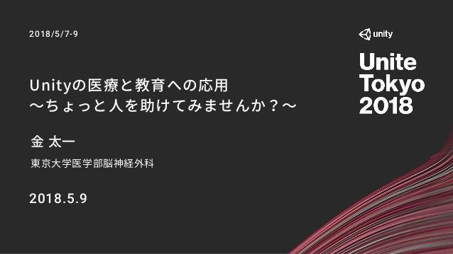 Unityの医療と教育への応用 〜ちょっと人を助けてみませんか?〜 金 太一 東京大学医学部脳神経外科 2018.5.9 2018/5/7-9