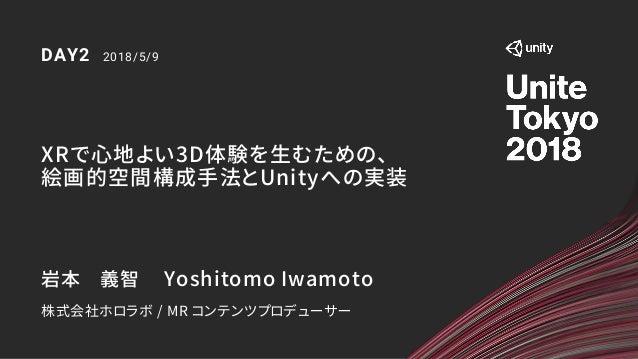 XRで心地よい3D体験を生むための、 絵画的空間構成手法とUnityへの実装 DAY2 2018/5/9 岩本 義智 Yoshitomo Iwamoto 株式会社ホロラボ / MR コンテンツプロデューサー