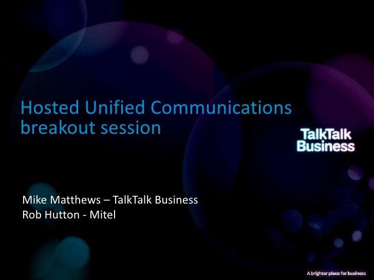 Hosted Unified Communicationsbreakout sessionMike Matthews – TalkTalk BusinessRob Hutton - Mitel