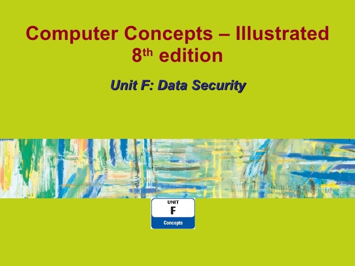 Computer Concepts – Illustrated 8 th  edition Unit F: Data Security