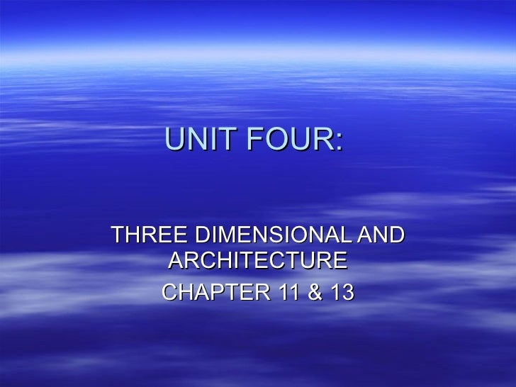 UNIT FOUR:  THREE DIMENSIONAL AND ARCHITECTURE CHAPTER 11 & 13