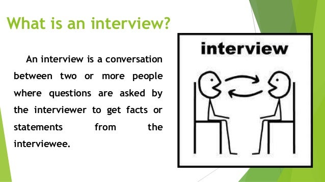 Interviewer - a person who asks, takes down important notes and information from the person being interviewed Interviewee ...