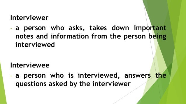interviewer interviewee -a person who asks, takes down important notes and information from the person being interviewed -...