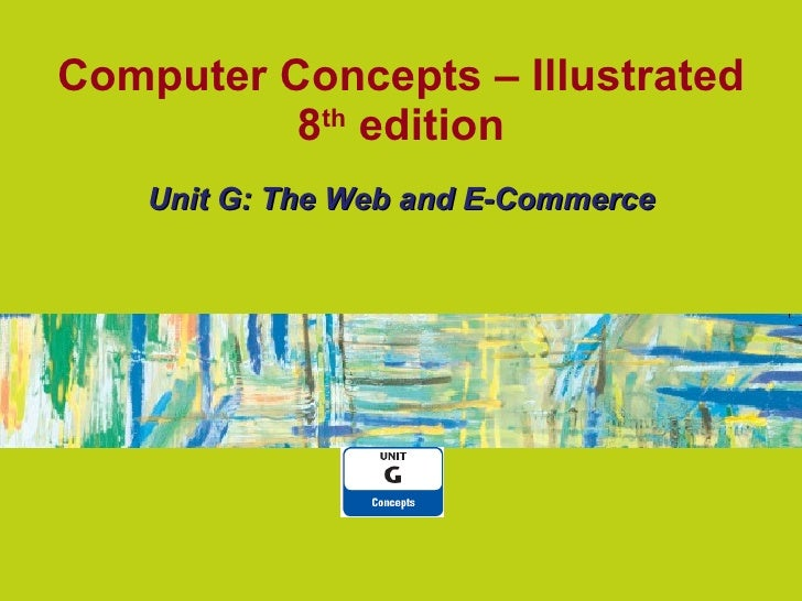 Computer Concepts – Illustrated 8 th edition Unit G: The Web and E-Commerce