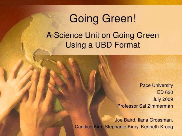 Going Green!<br />A Science Unit on Going Green Using a UBD Format<br />Pace University<br />ED 620<br />July 2009<br />Pr...
