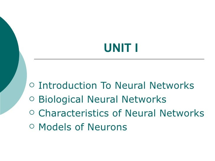 UNIT I   Introduction To Neural Networks   Biological Neural Networks   Characteristics of Neural Networks   Models of...