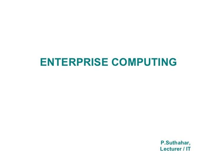 ENTERPRISE COMPUTING                 P.Suthahar,                 Lecturer / IT