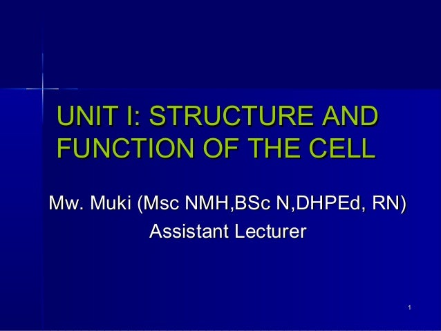 UNIT I: STRUCTURE AND FUNCTION OF THE CELL Mw. Muki (Msc NMH,BSc N,DHPEd, RN) Assistant Lecturer  1