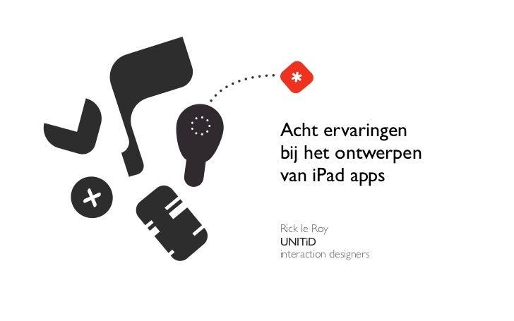 Acht ervaringenbij het ontwerpenvan iPad appsRick le RoyUNITiDinteraction designers