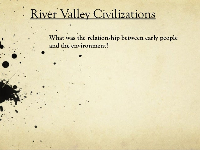 River Valley Civilizations   What was the relationship between early people   and the environment?