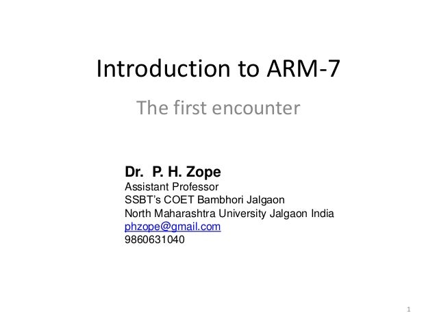 1 Introduction to ARM-7 The first encounter Dr. P. H. Zope Assistant Professor SSBT's COET Bambhori Jalgaon North Maharash...