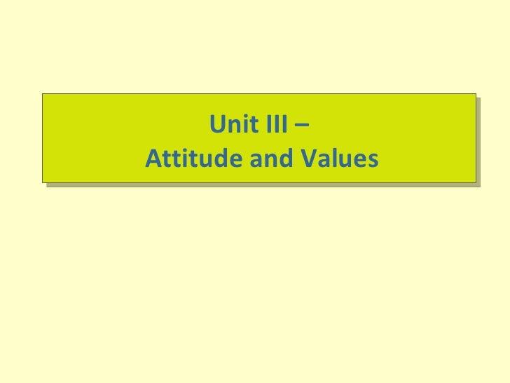 Unit III –  Attitude and Values