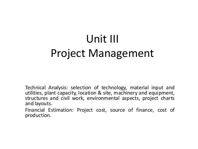 Unit III Project Management Technical Analysis: selection of technology, material input and utilities, plant capacity, loc...