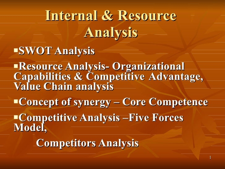 Internal & Resource Analysis <ul><li>SWOT Analysis </li></ul><ul><li>Resource Analysis- Organizational  Capabilities & Com...