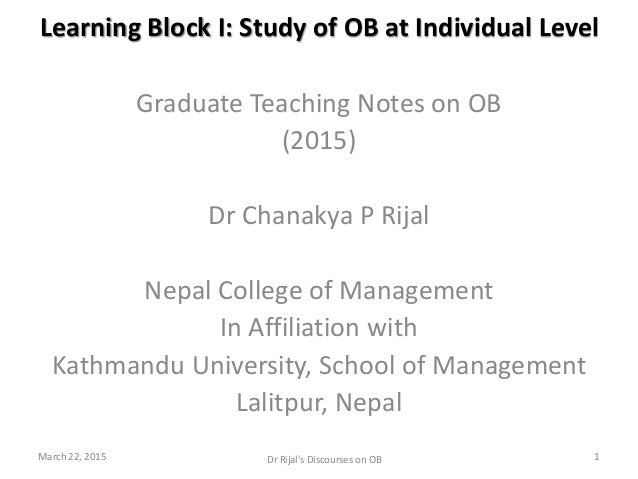Learning Block I: Study of OB at Individual Level Graduate Teaching Notes on OB (2015) Dr Chanakya P Rijal Nepal College o...