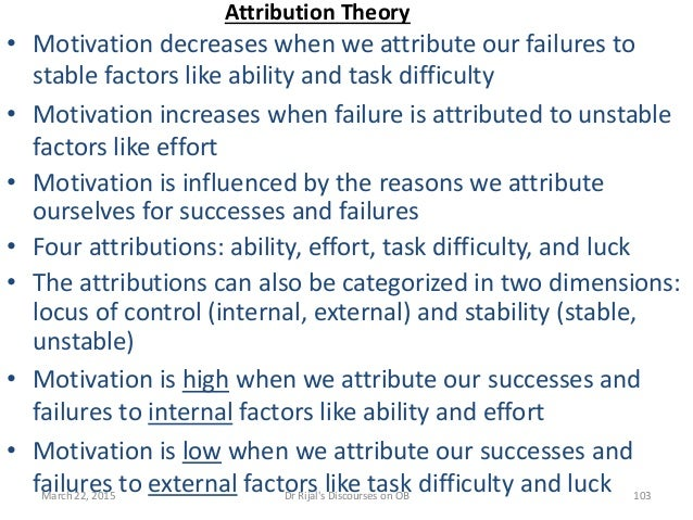 Attribution Theory • Motivation decreases when we attribute our failures to stable factors like ability and task difficult...