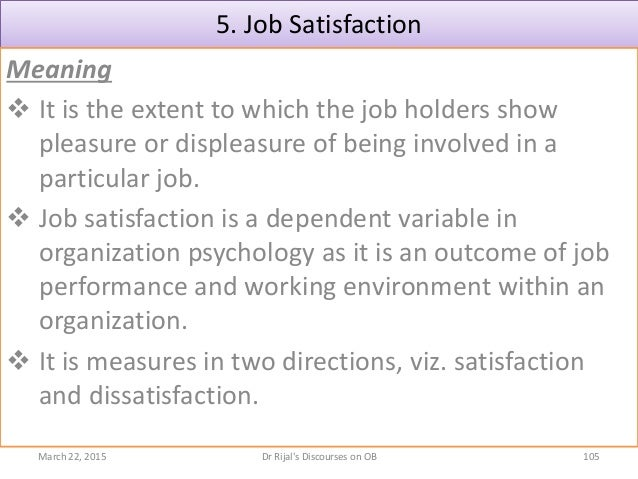 5. Job Satisfaction Meaning  It is the extent to which the job holders show pleasure or displeasure of being involved in ...