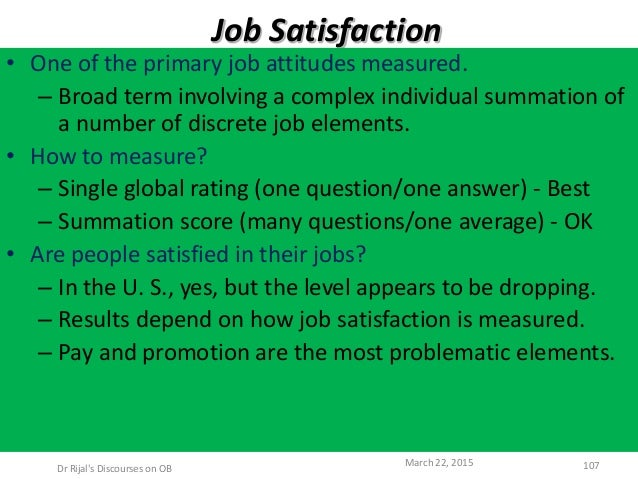 Job Satisfaction • One of the primary job attitudes measured. – Broad term involving a complex individual summation of a n...