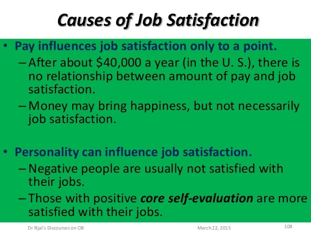 Causes of Job Satisfaction • Pay influences job satisfaction only to a point. –After about $40,000 a year (in the U. S.), ...