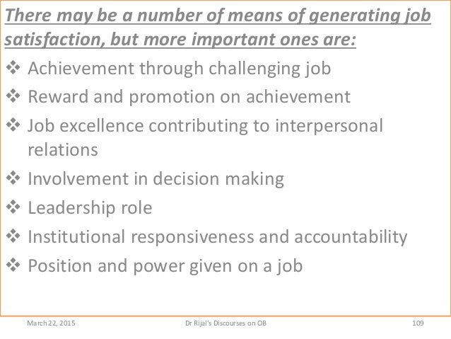 There may be a number of means of generating job satisfaction, but more important ones are:  Achievement through challeng...