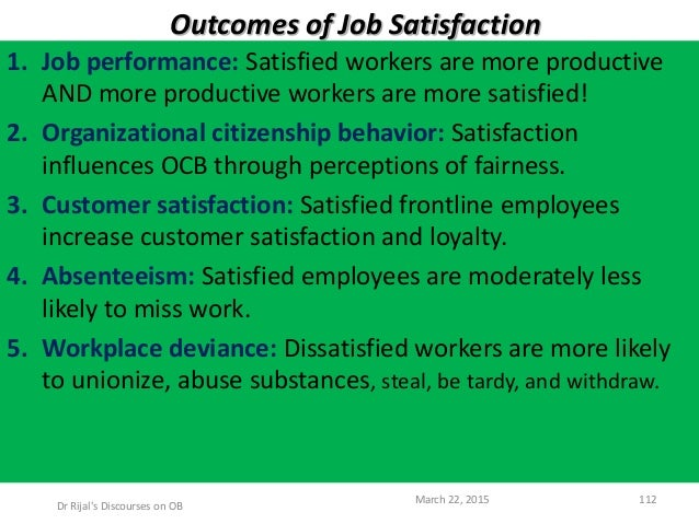 Outcomes of Job Satisfaction 1. Job performance: Satisfied workers are more productive AND more productive workers are mor...