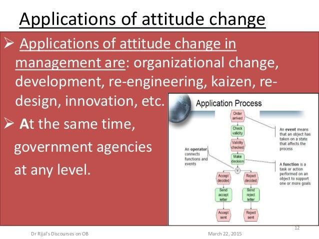 Applications of attitude change  Applications of attitude change in management are: organizational change, development, r...