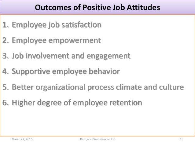 Outcomes of Positive Job Attitudes 1. Employee job satisfaction 2. Employee empowerment 3. Job involvement and engagement ...