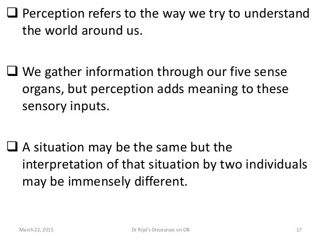  Perception refers to the way we try to understand the world around us.  We gather information through our five sense or...
