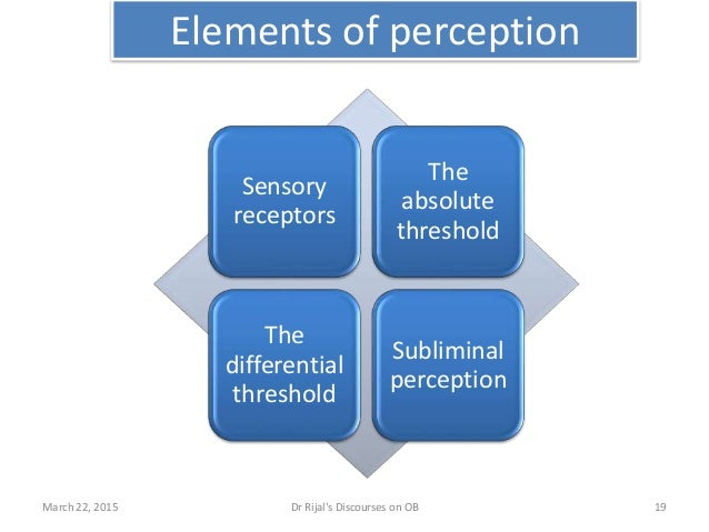Elements of perception Sensory receptors The absolute threshold The differential threshold Subliminal perception March 22,...